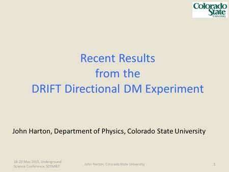 18-20 May 2015, Underground Science Conference, SDSM&T 1John Harton, Colorado State University Recent Results from the DRIFT Directional DM Experiment.