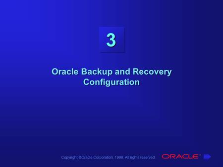 Copyright  Oracle Corporation, 1999. All rights reserved. 3 Oracle Backup and Recovery Configuration.