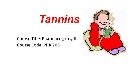 Tannins Course Title: Pharmacognosy-II Course Code: PHR 205.