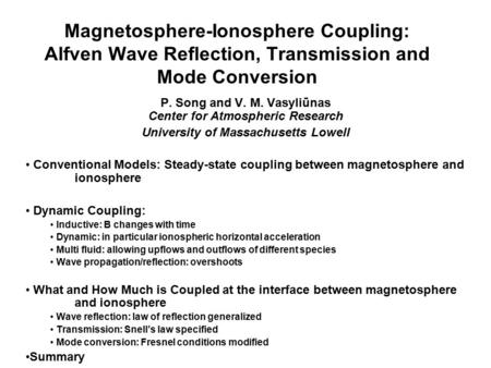 Magnetosphere-Ionosphere Coupling: Alfven Wave Reflection, Transmission and Mode Conversion P. Song and V. M. Vasyliūnas Center for Atmospheric Research.
