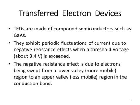 1 Transferred Electron <strong>Devices</strong> TEDs are made of compound semiconductors such as GaAs. They exhibit periodic fluctuations of current due to negative resistance.
