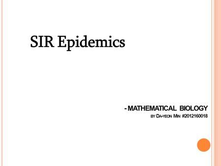 - MATHEMATICAL BIOLOGY BY D A - YEON M IN #2012160018 SIR Epidemics.