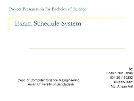 Exam Schedule System by Sheikh Nur Jahan ID# 201130232 Supervisor: Md. Ahsan Arif Project Presentation for Bachelor of Science Dept. of Computer Science.