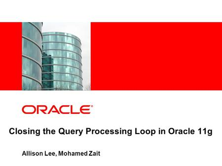 Closing the Query Processing Loop in Oracle 11g Allison Lee, Mohamed Zait.