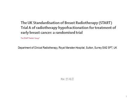 Department of Clinical Radiotherapy, Royal Marsden Hospital, Sutton, Surrey SM2 5PT, UK R4 한재준 1.