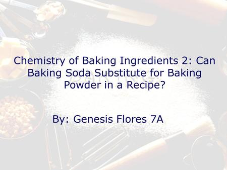 Chemistry of Baking Ingredients 2: Can Baking Soda Substitute for Baking Powder in a Recipe? By: Genesis Flores 7A.