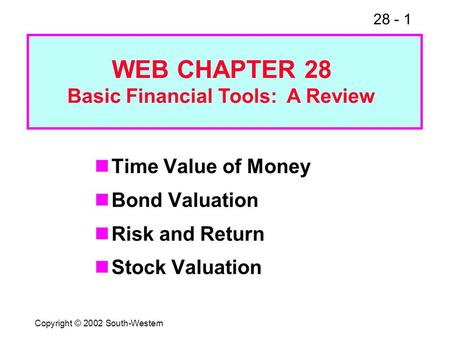 28 - 1 Copyright © 2002 South-Western Time Value of Money Bond Valuation Risk and Return Stock Valuation WEB CHAPTER 28 Basic Financial Tools: A Review.