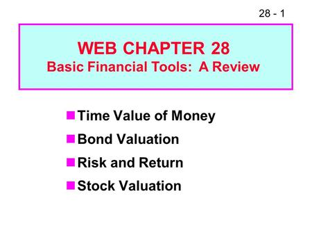 28 - 1 Time Value of Money Bond Valuation Risk and Return Stock Valuation WEB CHAPTER 28 Basic Financial Tools: A Review.