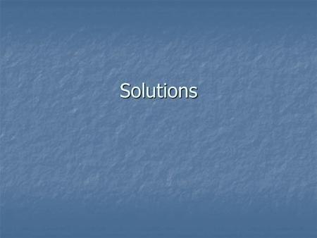 Solutions. What is a solution? A homogeneous mixture A homogeneous mixture Composed of a solute dissolved in a solvent Composed of a solute dissolved.