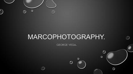 MARCOPHOTOGRAPHY. GEORGE VEGA.. DEFINITION… PHOTOS OF SMALL ITEMS LAGER THAN LIFE SIZE. EXAMPLE…
