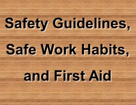 Safety Guidelines, Safe Work Habits, and First Aid Safety Guidelines, Safe Work Habits, and First Aid.