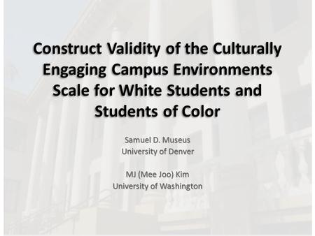 Construct Validity of the Culturally Engaging Campus Environments Scale for White Students and Students of Color Samuel D. Museus University of Denver.