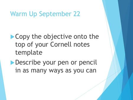 Warm Up September 22  Copy the objective onto the top of your Cornell notes template  Describe your pen or pencil in as many ways as you can.