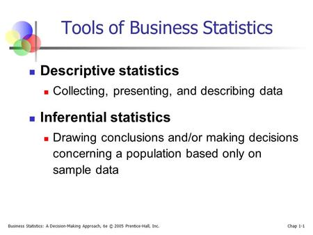 Business Statistics: A Decision-Making Approach, 6e © 2005 Prentice-Hall, Inc. Chap 1-1 Descriptive statistics Collecting, presenting, and describing data.