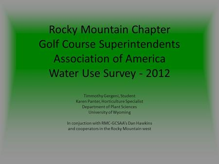 Rocky Mountain Chapter Golf Course Superintendents Association of America Water Use Survey - 2012 Timmothy Gergeni, Student Karen Panter, Horticulture.