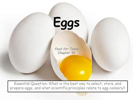 Eggs Food for Today Chapter 35 Essential Question: What is the best way to select, store, and prepare eggs, and what scientific principles relate to egg.