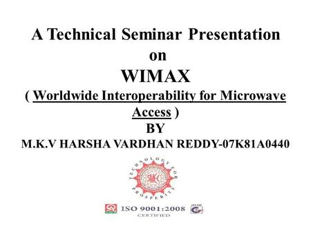 A Technical Seminar Presentation on WIMAX ( Worldwide Interoperability for Microwave Access ) BY M.K.V HARSHA VARDHAN REDDY-07K81A0440.