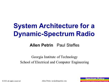 Spectrum Policy Technological Solutions for Policy Problems Allen Petrin ©2003 all rights reserved 1 System Architecture for a Dynamic-Spectrum.