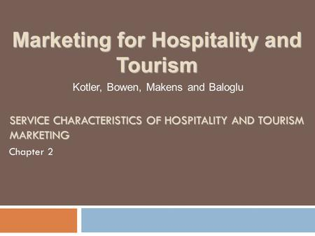 SERVICE CHARACTERISTICS OF HOSPITALITY AND TOURISM MARKETING Chapter 2 Kotler, Bowen, Makens and Baloglu Marketing for Hospitality and Tourism.