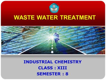 WASTE WATER TREATMENT INDUSTRIAL CHEMISTRY CLASS : XIII SEMESTER : 8.