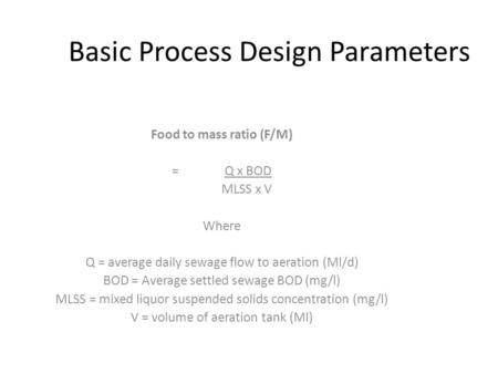 Basic Process Design Parameters Food to mass ratio (F/M) = Q x BOD MLSS x V Where Q = average daily sewage flow to aeration (Ml/d) BOD = Average settled.