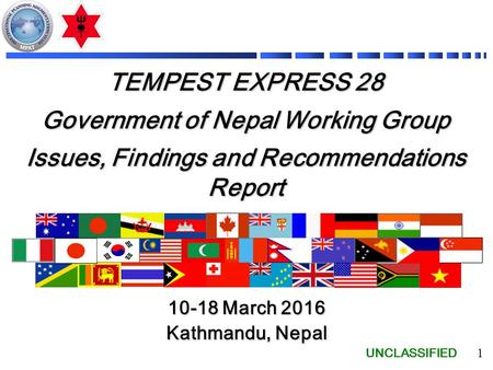 UNCLASSIFIED 1 TEMPEST EXPRESS 28 Government of Nepal Working Group Issues, Findings and Recommendations Report 10-18 March 2016 Kathmandu, Nepal.