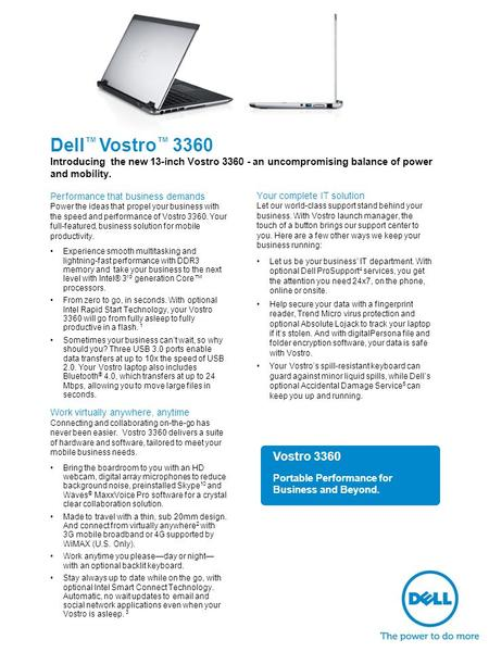 Dell ™ Vostro ™ 3360 Introducing the new 13-inch Vostro 3360 - an uncompromising balance of power and mobility. Performance that business demands Power.