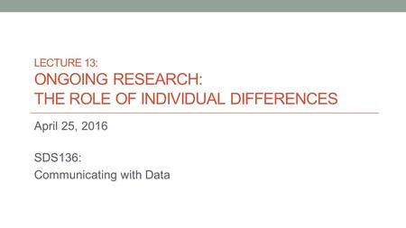 LECTURE 13: ONGOING RESEARCH: THE ROLE OF INDIVIDUAL DIFFERENCES April 25, 2016 SDS136: Communicating with Data.