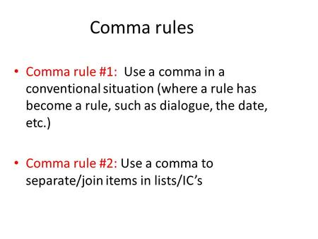 Comma rules Comma rule #1: Use a comma in a conventional situation (where a rule has become a rule, such as dialogue, the date, etc.) Comma rule #2: Use.