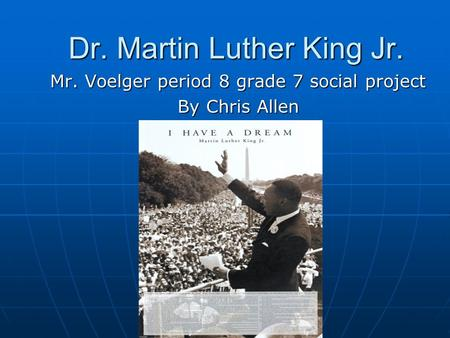 Dr. Martin Luther King Jr. Mr. Voelger period 8 grade 7 social project By Chris Allen.