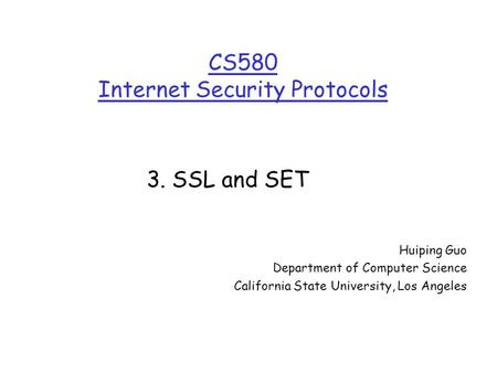 CS580 Internet Security Protocols Huiping Guo Department of Computer Science California State University, Los Angeles 3. SSL and SET.