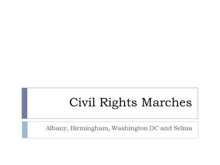 Civil Rights Marches Albany, Birmingham, Washington DC and Selma.