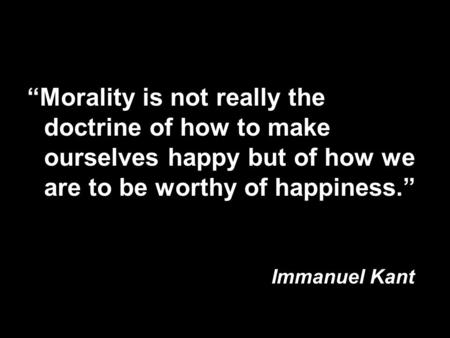 """Morality is not really the doctrine of how to make ourselves happy but of how we are to be worthy of happiness."" Immanuel Kant."
