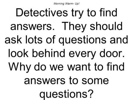 Morning Warm- Up! Detectives try to find answers. They should ask lots of questions and look behind every door. Why do we want to find answers to some.