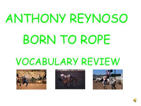 ANTHONY REYNOSO BORN TO ROPE VOCABULARY REVIEW Choose the word from the box that best answers the riddle. favorite grandfather charro practice prepare.
