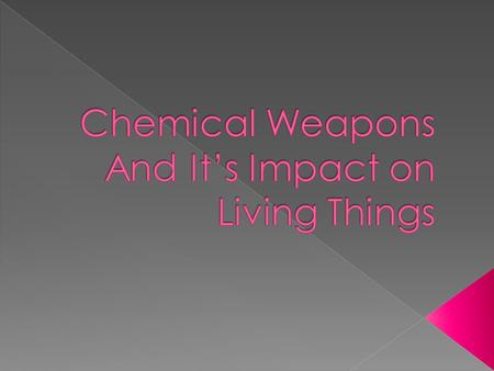  A chemical weapon (CW) is a device that uses chemicals formulated to inflict death or harm to human beings.  Chemical weapons use the toxic properties.