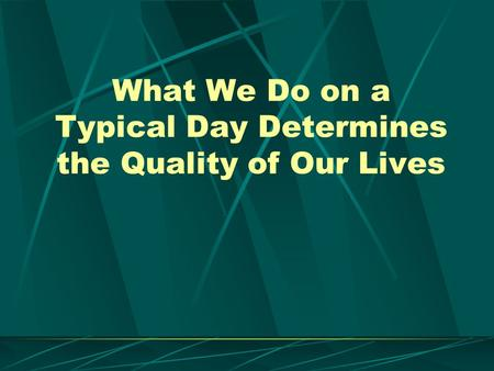 What We Do on a Typical Day Determines the Quality of Our Lives.