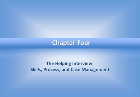The Helping Interview: Skills, Process, and Case Management Chapter Four.