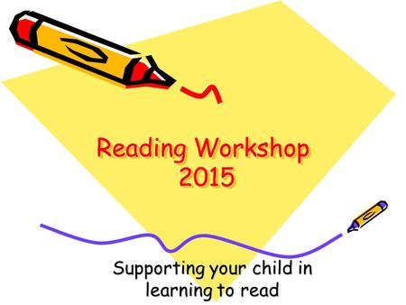 Reading Workshop 2015 Supporting your child in learning to read.