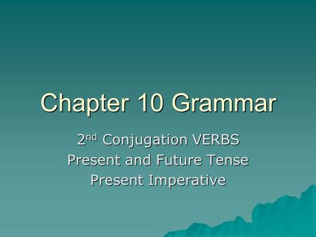 Chapter 10 Grammar 2 nd Conjugation VERBS Present and Future Tense Present Imperative.