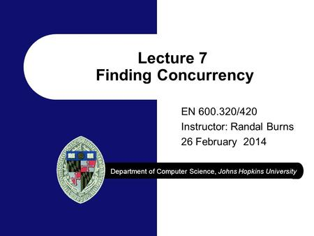 Department of Computer Science, Johns Hopkins University Lecture 7 Finding Concurrency EN 600.320/420 Instructor: Randal Burns 26 February 2014.