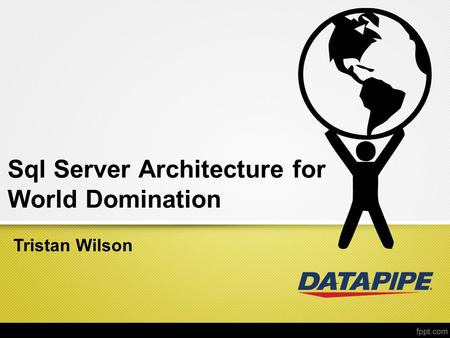 Sql Server Architecture for World Domination Tristan Wilson.