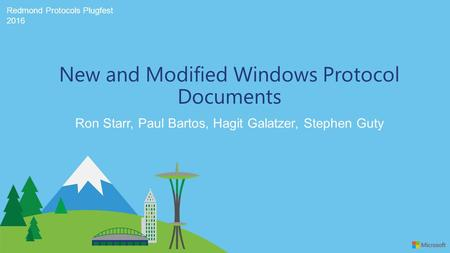 Redmond Protocols Plugfest 2016 Ron Starr, Paul Bartos, Hagit Galatzer, Stephen Guty New and Modified Windows Protocol Documents.