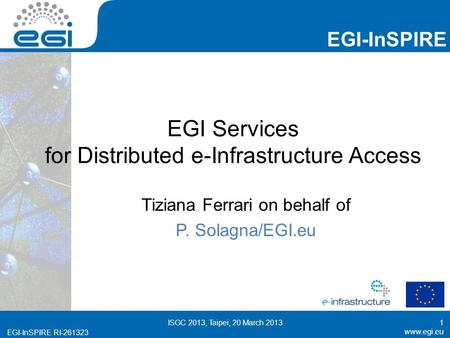 Www.egi.eu EGI-InSPIRE RI-261323 EGI-InSPIRE www.egi.eu EGI-InSPIRE RI-261323 EGI Services for Distributed e-Infrastructure Access Tiziana Ferrari on behalf.