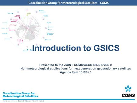 Agency xxx, version xx, Date xx 2016 [update in the slide master] Coordination Group for Meteorological Satellites - CGMS Introduction to GSICS Presented.