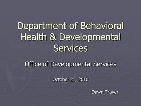 Department of Behavioral Health & Developmental Services Office of Developmental Services October 21, 2010 Dawn Traver.