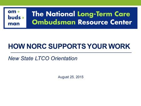 HOW NORC SUPPORTS YOUR WORK New State LTCO Orientation August 25, 2015.