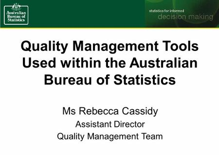 Quality Management Tools Used within the Australian Bureau of Statistics Ms Rebecca Cassidy Assistant Director Quality Management Team.