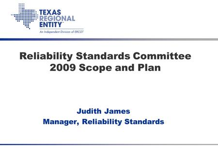 Reliability Standards Committee 2009 Scope and Plan Judith James Manager, Reliability Standards.