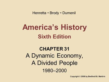America's History Sixth Edition CHAPTER 31 A Dynamic Economy, A Divided People 1980–2000 Copyright © 2008 by Bedford/St. Martin's Henretta Brody Dumenil.